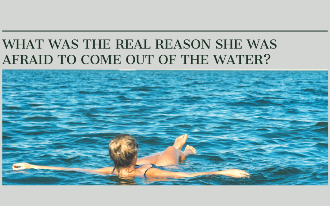 What was the real reason she was afraid to come out of the water?