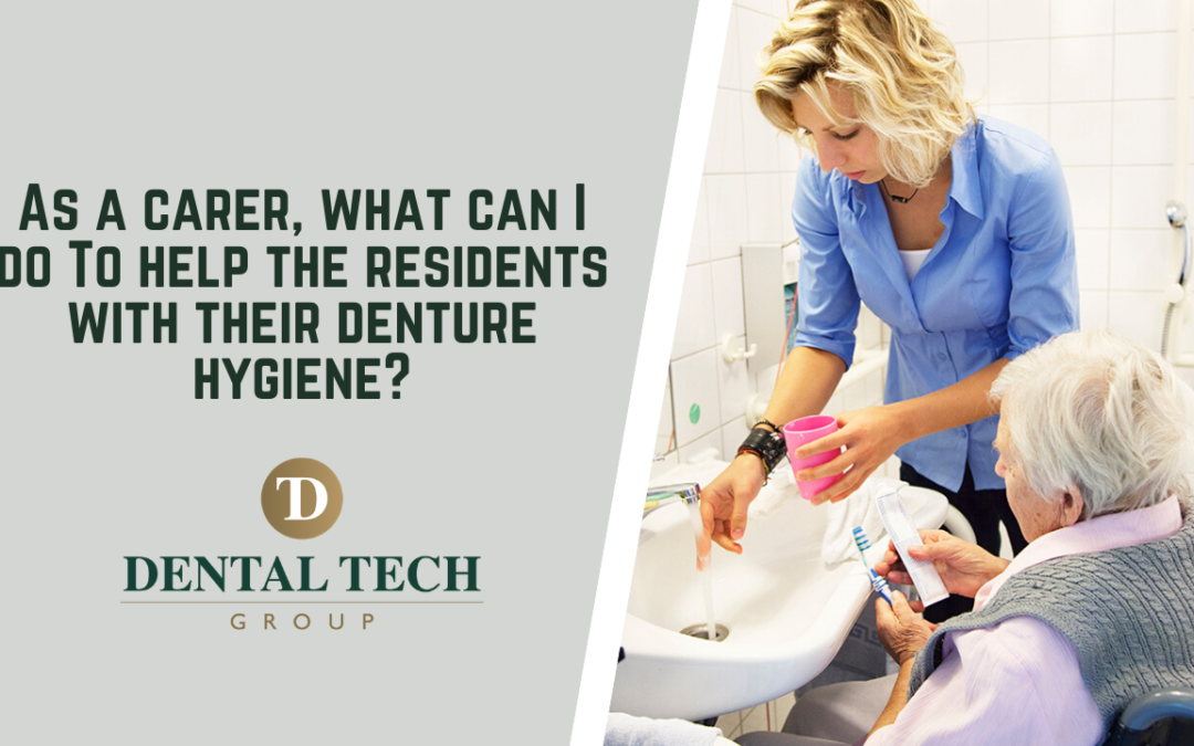 As A Carer, What Can I Do To Help The Residents With Their Denture Hygiene?