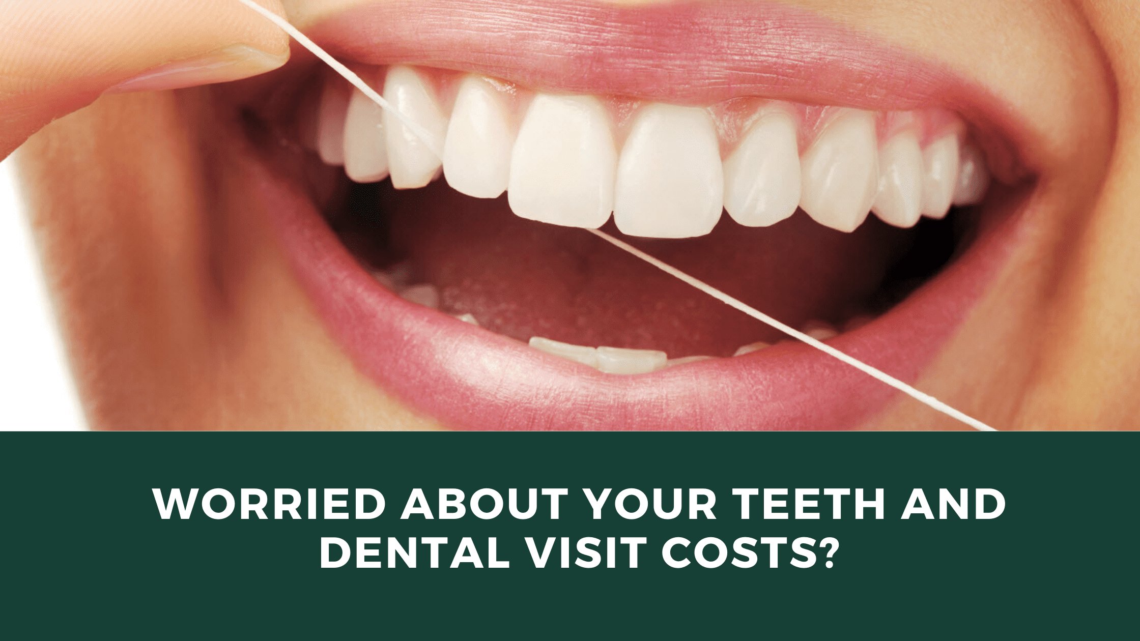 Worried about your teeth and dental visit costs_